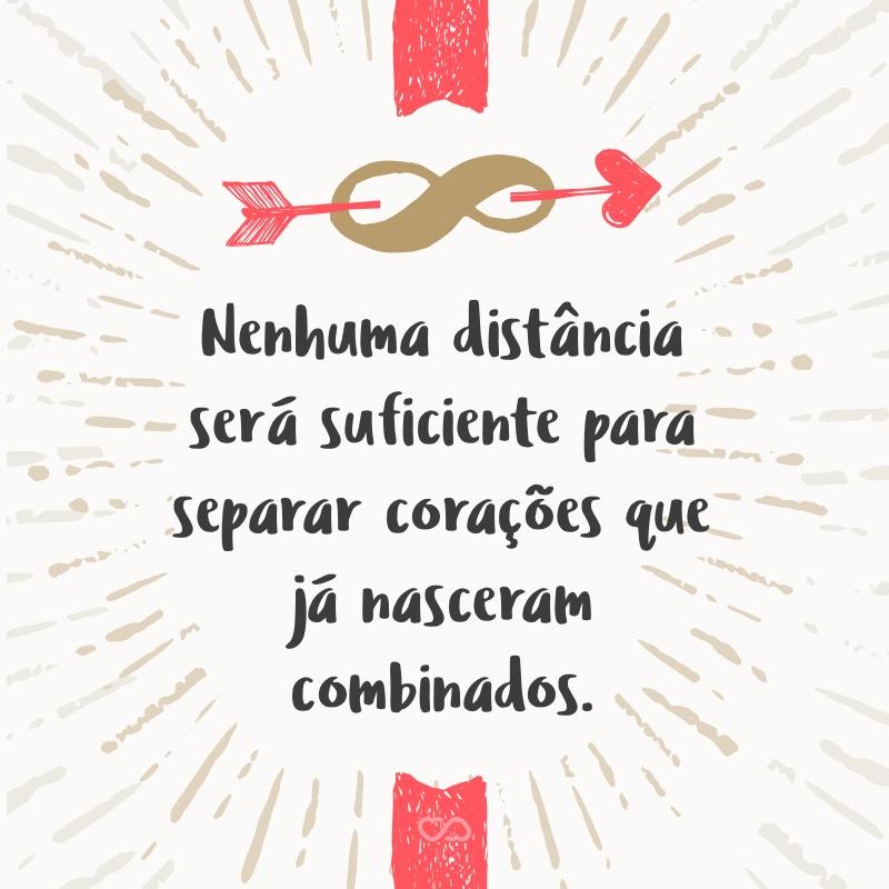 Frase de Amor - Nenhuma distância será suficiente para separar corações que já nasceram combinados.