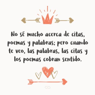 Frase de Amor - No sé mucho acerca de citas, poemas y palabras; pero cuando te veo, las palabras, las citas y los poemas cobran sentido.