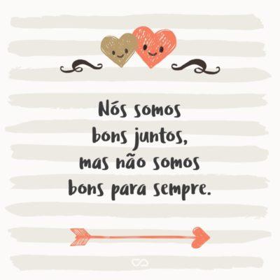 Frase de Amor - Nós somos bons juntos, mas não somos bons para sempre.