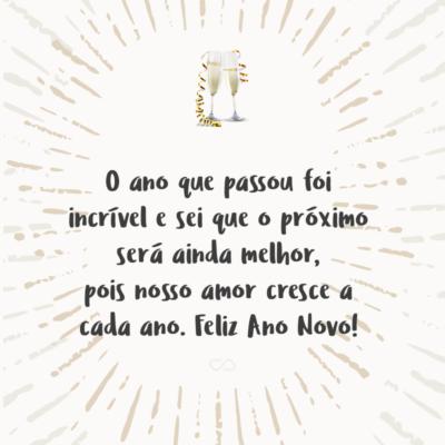 Frase de Amor - O ano que passou foi incrível e sei que o próximo será ainda melhor, pois nosso amor cresce a cada ano. Feliz Ano Novo!
