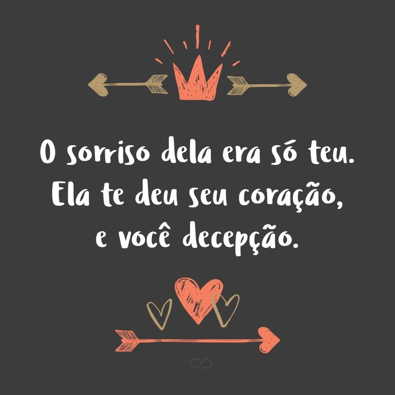 Frase de Amor - O sorriso dela era só teu. Ela te deu seu coração, e você decepção.