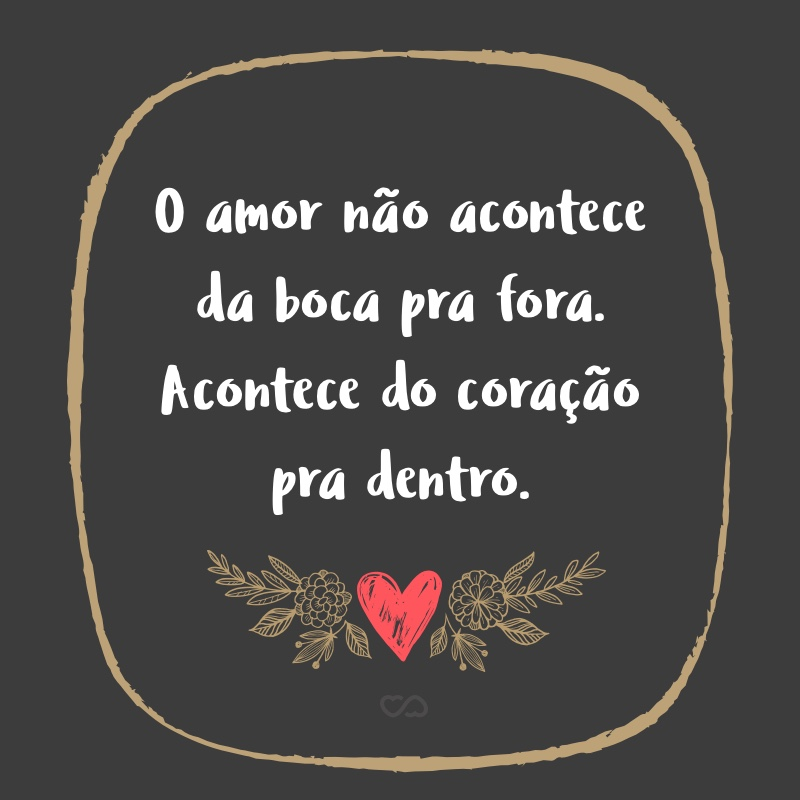 Frase de Amor - O amor não acontece da boca pra fora. Acontece do coração pra dentro.