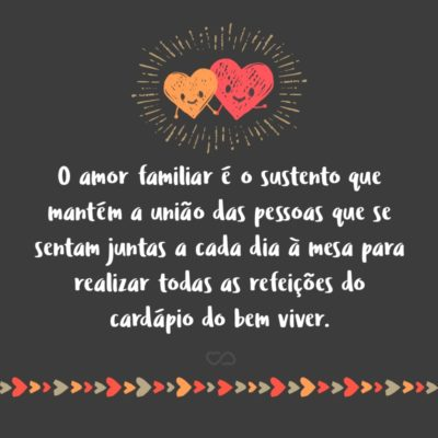 Frase de Amor - O amor familiar é o sustento que mantém a união das pessoas que se sentam juntas a cada dia à mesa para realizar todas as refeições do cardápio do bem viver.
