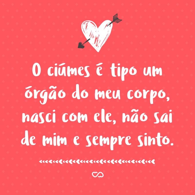 Frase de Amor - O ciúmes é tipo um órgão do meu corpo, nasci com ele, não sai de mim e sempre sinto.