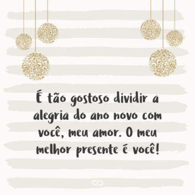 Frase de Amor - É tão gostoso dividir a alegria do ano novo com você, meu amor. O meu melhor presente é você!