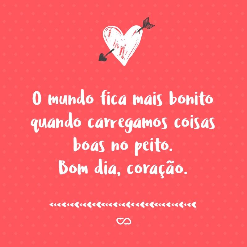Frase de Amor - O mundo fica mais bonito quando carregamos coisas boas no peito. Bom dia, coração.