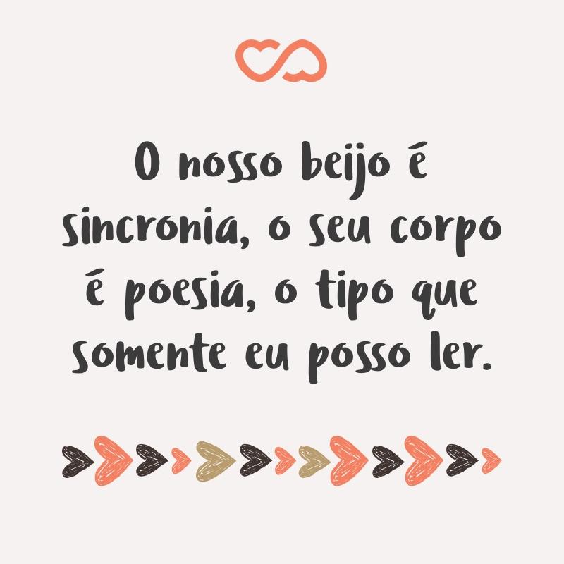 Frase de Amor - O nosso beijo é sincronia, o seu corpo é poesia, o tipo que somente eu posso ler.