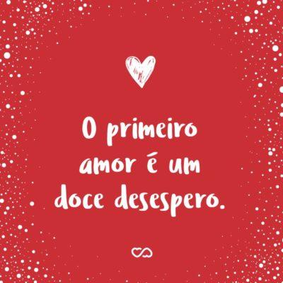 Frase de Amor - O primeiro amor é um doce desespero.