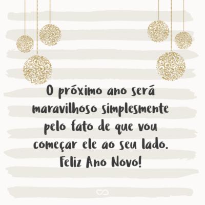 Frase de Amor - O próximo ano será maravilhoso simplesmente pelo fato de que vou começar ele ao seu lado. Feliz Ano Novo!