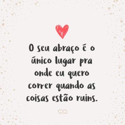 Frase de Amor - O seu abraço é o único lugar pra onde eu quero correr quando as coisas estão ruins.