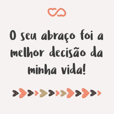 Frase de Amor - O seu abraço foi a melhor decisão da minha vida!