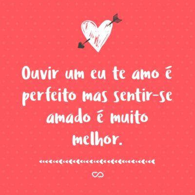 Frase de Amor - Ouvir um eu te amo é perfeito mas sentir-se amado é muito melhor.