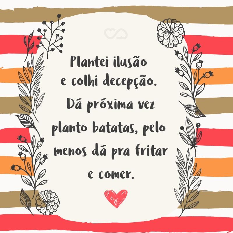 Frase de Amor - Plantei ilusão e colhi decepção. Dá próxima vez planto batatas, pelo menos dá pra fritar e comer.