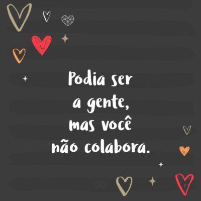 Frase de Amor - Podia ser a gente, mas você não colabora.