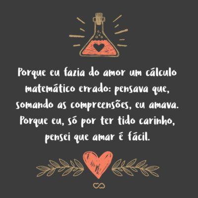 Frase de Amor - Porque eu fazia do amor um cálculo matemático errado: pensava que, somando as compreensões, eu amava. Não sabia que, somando as incompreensões é que se ama verdadeiramente. Porque eu, só por ter tido carinho, pensei que amar é fácil.