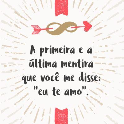 """Frase de Amor - A primeira e a última mentira que você me disse: """"eu te amo""""."""