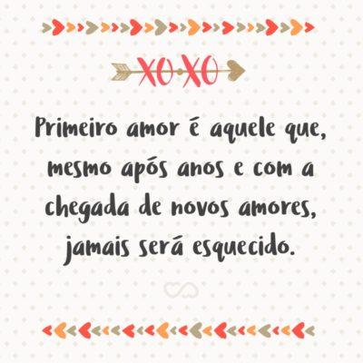 Frase de Amor - Primeiro amor é aquele que, mesmo após anos e com a chegada de novos amores, jamais será esquecido.