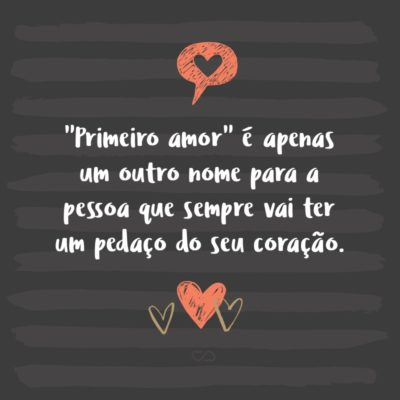 """Frase de Amor - """"Primeiro amor"""" é apenas um outro nome para a pessoa que sempre vai ter um pedaço do seu coração."""