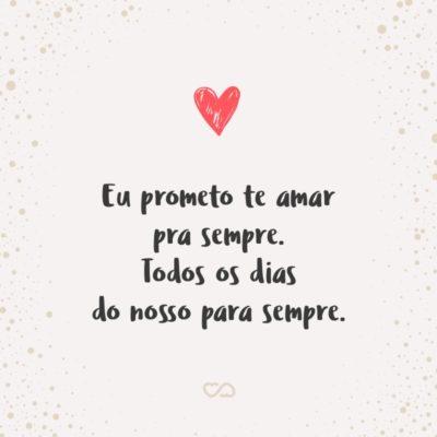 Frase de Amor - Eu prometo te amar pra sempre. Todos os dias do nosso para sempre.