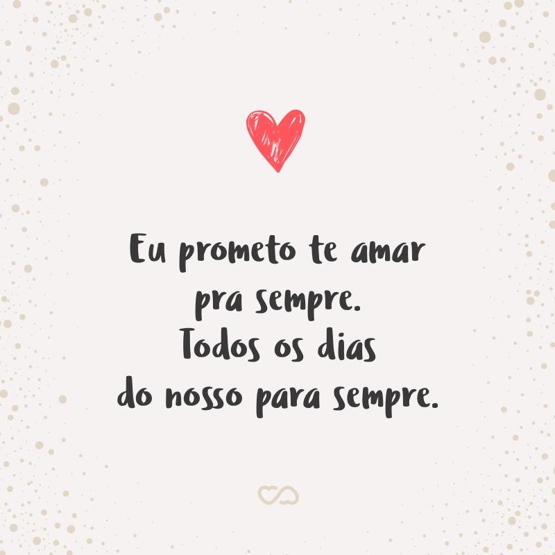 Eu Prometo Te Amar Pra Sempre Todos Os Dias Do Nosso Para Sempre