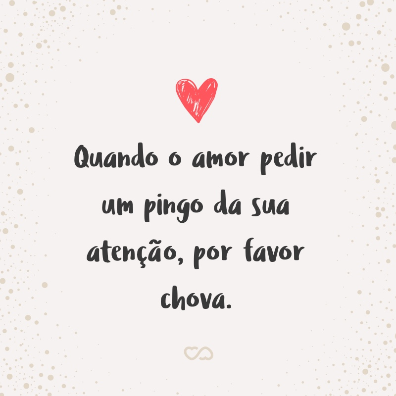 Frase de Amor - Quando o amor pedir um pingo da sua atenção, por favor chova.