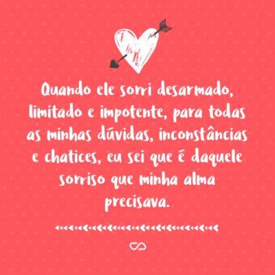 Frase de Amor - Quando ele sorri desarmado, limitado e impotente, para todas as minhas dúvidas, inconstâncias e chatices, eu sei que é daquele sorriso que minha alma precisava.