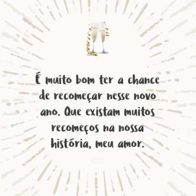Frase de Amor - É muito bom ter a chance de recomeçar nesse novo ano. Que existam muitos recomeços na nossa história, meu amor.
