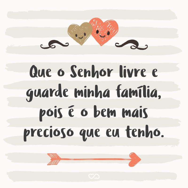 Frase de Amor - Que o Senhor livre e guarde minha família, pois é o bem mais precioso que eu tenho.