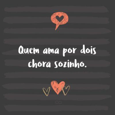 Frase de Amor - Quem ama por dois chora sozinho.