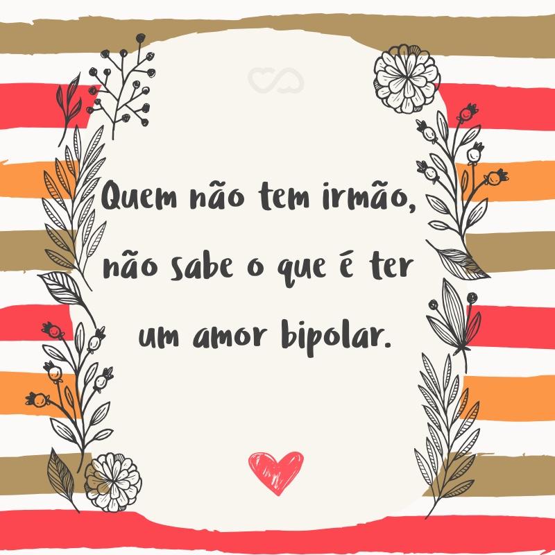 Frase de Amor - Quem não tem irmão, não sabe o que é ter um amor bipolar.