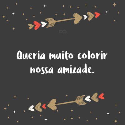 Frase de Amor - Queria muito colorir nossa amizade.