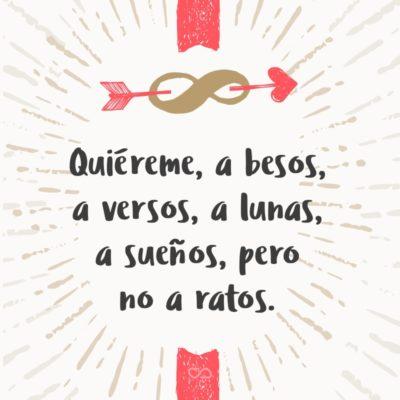 Frase de Amor - Quiéreme, a besos, a versos, a lunas, a sueños, pero no a ratos.