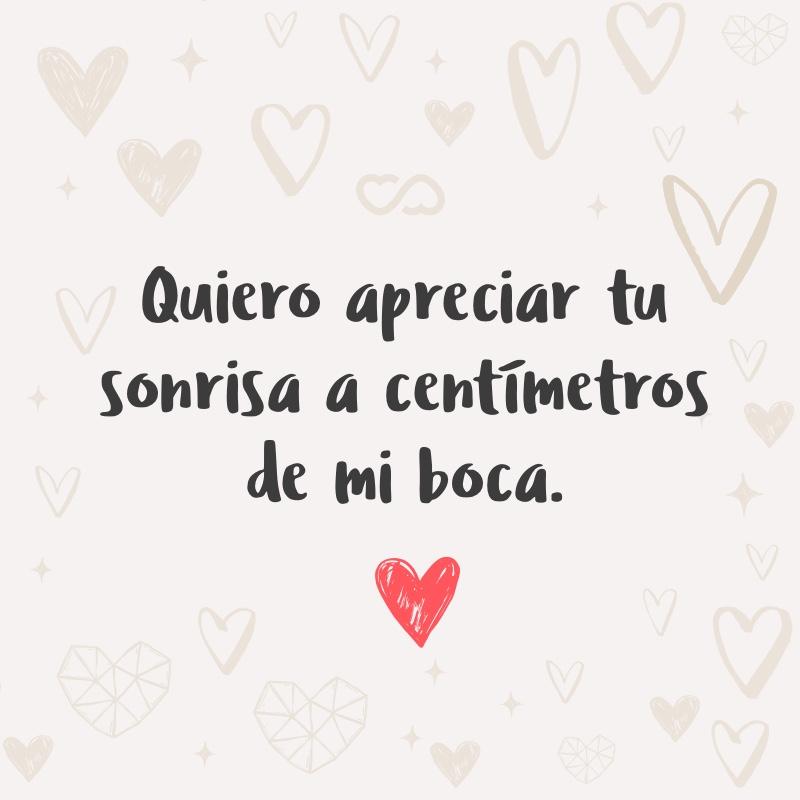 Frase de Amor - Quiero apreciar tu sonrisa a centímetros de mi boca.
