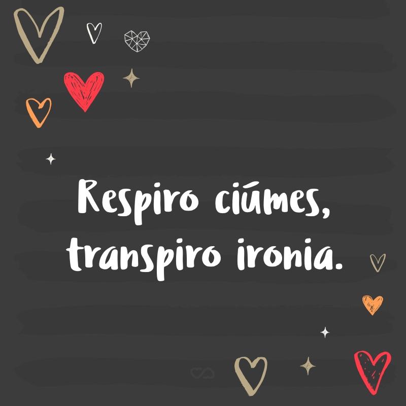 Frase de Amor - Respiro ciúmes, transpiro ironia.