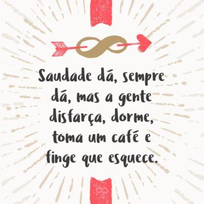 Frase de Amor - Saudade dá, sempre dá, mas a gente disfarça, dorme, toma um café e finge que esquece.