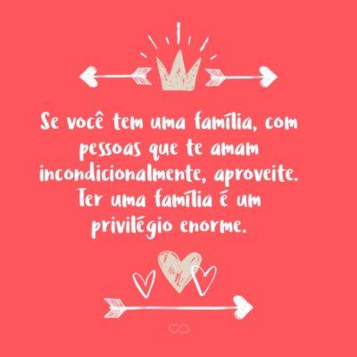 Frase de Amor - Se você tem uma família, com pessoas que te amam incondicionalmente, aproveite. Ter uma família é um privilégio enorme.