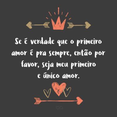 Frase de Amor - Se é verdade que o primeiro amor é pra sempre, então por favor, seja meu primeiro e único amor.