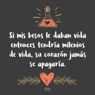Frase de Amor - Si mis besos le daban vida entonces tendría milenios de vida, su corazón jamás se apagaría.