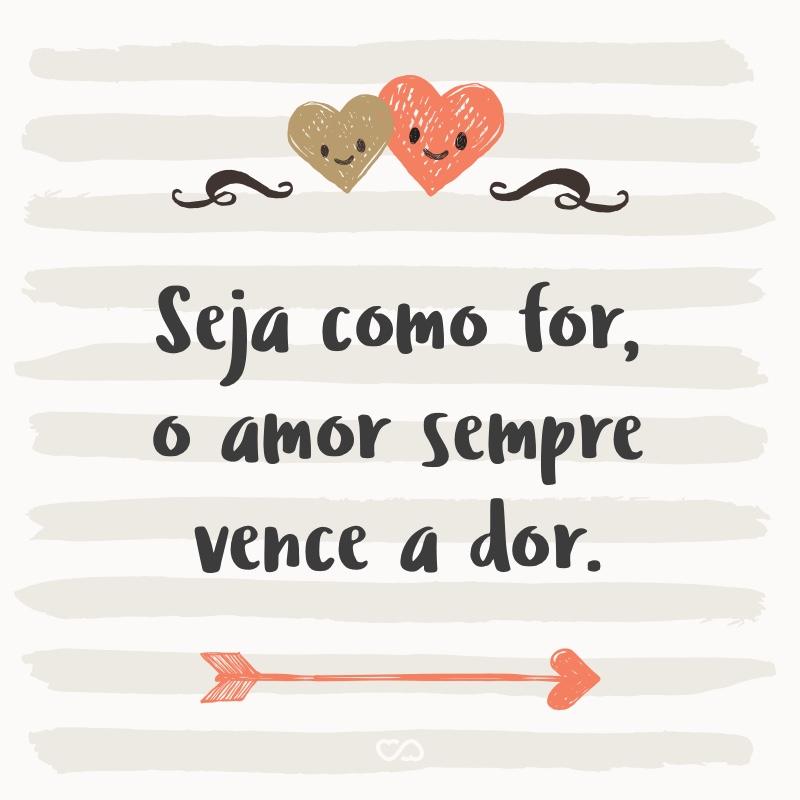 Frase de Amor - Seja como for, o amor sempre vence a dor.