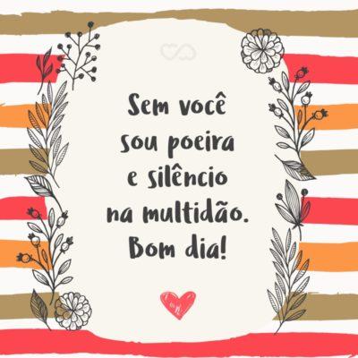 Frase de Amor - Sem você sou poeira e silêncio na multidão. Bom dia!
