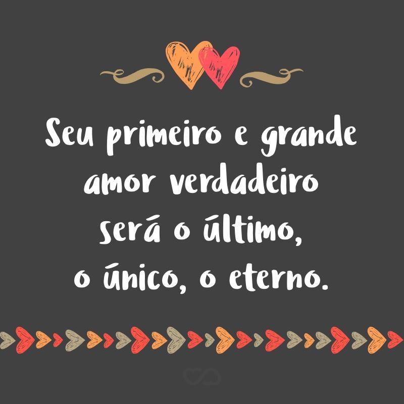 Frase de Amor - Seu primeiro e grande amor verdadeiro será o último, o único, o eterno.