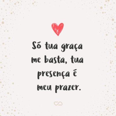 Frase de Amor - Só tua graça me basta, tua presença é meu prazer.
