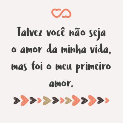 Frase de Amor - Talvez você não seja o amor da minha vida, mas foi o meu primeiro amor.