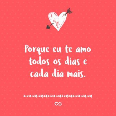 Frase de Amor - Porque eu te amo todos os dias e cada dia mais.
