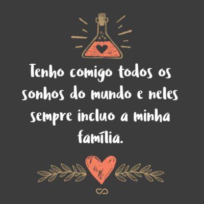 Frase de Amor - Tenho comigo todos os sonhos do mundo e neles sempre incluo a minha família.