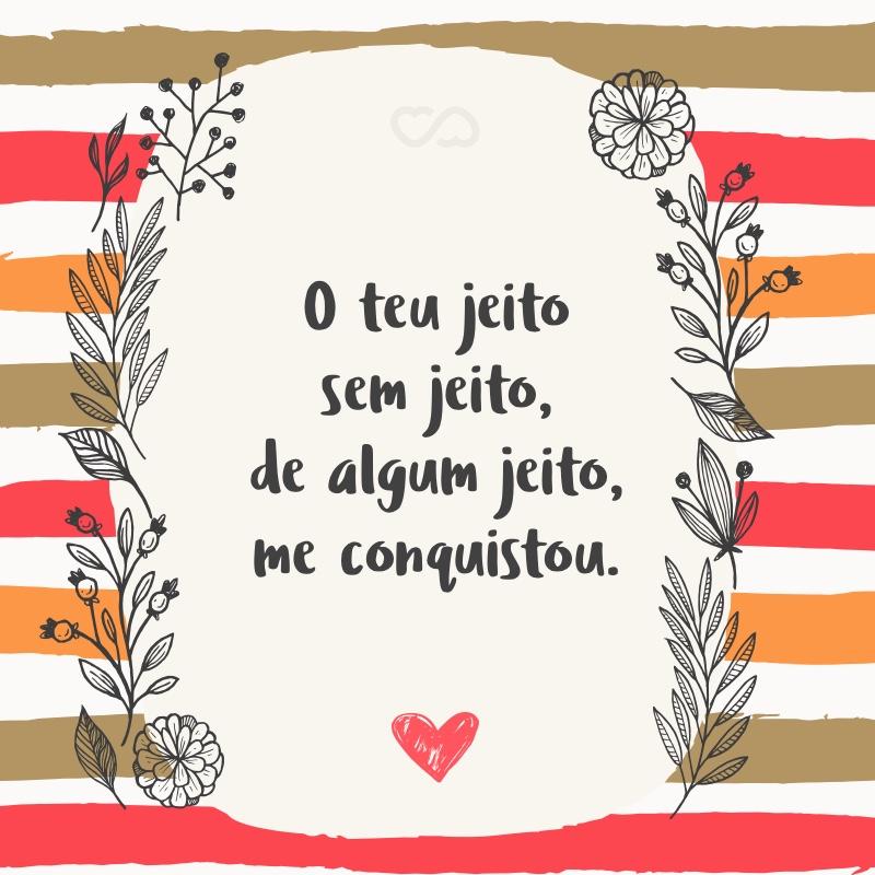 Frase de Amor - O teu jeito sem jeito, de algum jeito, me conquistou.