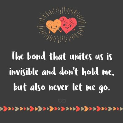 Frase de Amor - The bond that unites us is invisible and don't hold me, but also never let me go.