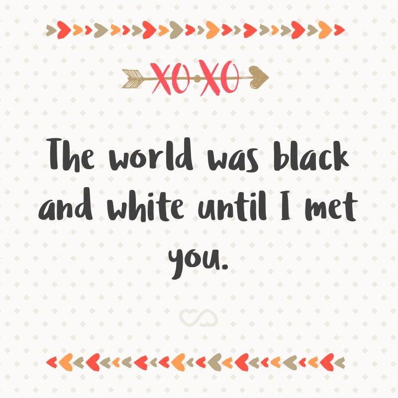 Frase de Amor - The world was black and white until I met you.