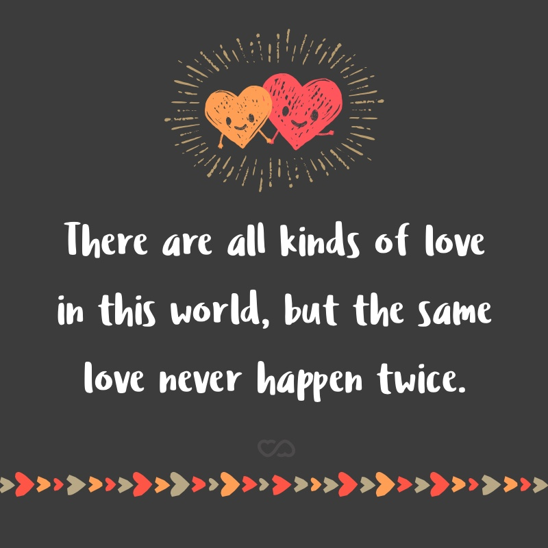 Frase de Amor - There are all kinds of love in this world, but the same love never happen twice.