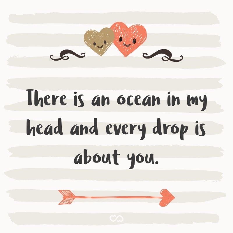 Frase de Amor - There is an ocean in my head and every drop is about you.
